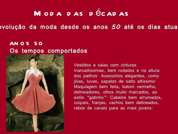 Moda das décadas A evolução da moda desde os anos 50 até os dias atuais ANOS 50 Os tempos comportados Vestidos e saias com...