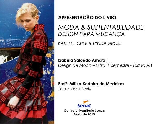 APRESENTAÇÃO DO LIVRO:  MODA & SUSTENTABILIDADE DESIGN PARA MUDANÇA KATE FLETCHER & LYNDA GROSE  Izabela Salcedo Amaral De...