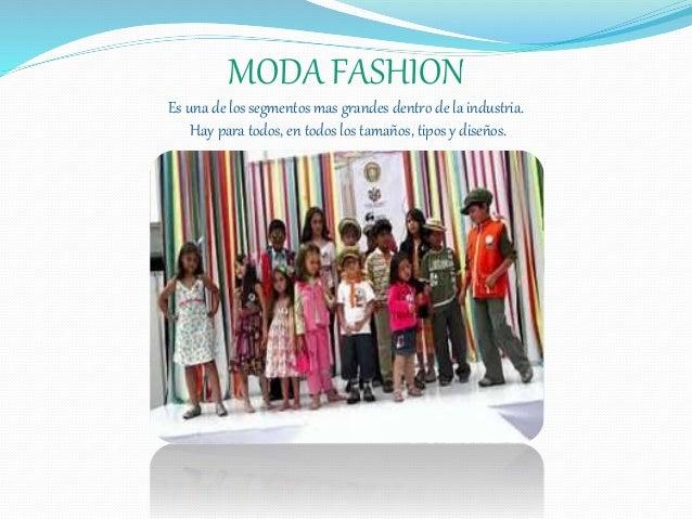 MODA FASHION Es una de los segmentos mas grandes dentro de la industria. Hay para todos, en todos los tamaños, tipos y dis...