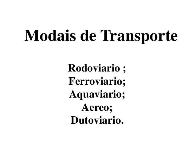 Modais de TransporteRodoviario ;Ferroviario;Aquaviario;Aereo;Dutoviario.