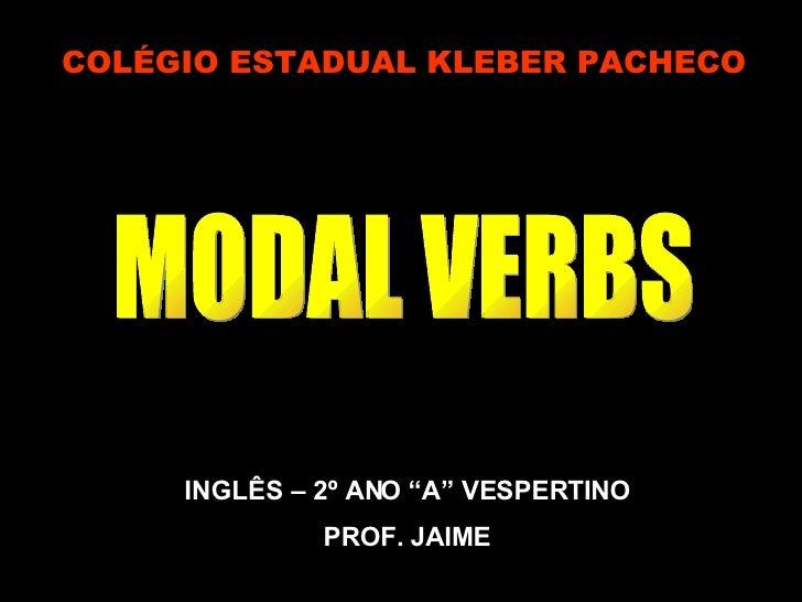 "COLÉGIO ESTADUAL KLEBER PACHECO INGLÊS – 2º ANO ""A"" VESPERTINO PROF. JAIME MODAL VERBS"