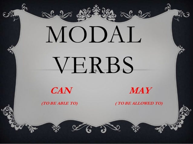 MODAL VERBS CAN  MAY  (TO BE ABLE TO)  ( TO BE ALLOWED TO)