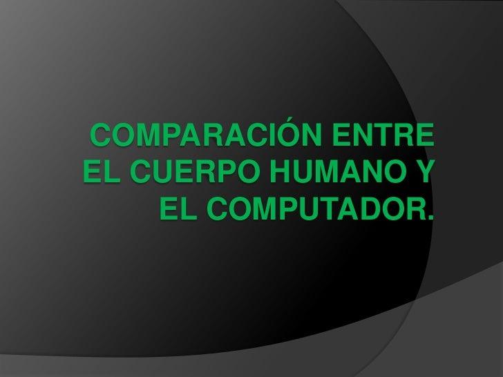 COMPARACIÓN ENTREEL CUERPO HUMANO Y    EL COMPUTADOR.