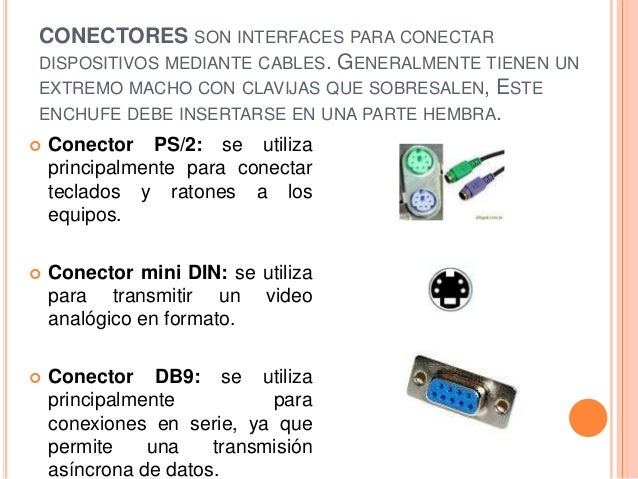 CONECTORES SON INTERFACES PARA CONECTARDISPOSITIVOS MEDIANTE CABLES. GENERALMENTE TIENEN UNEXTREMO MACHO CON CLAVIJAS QUE ...