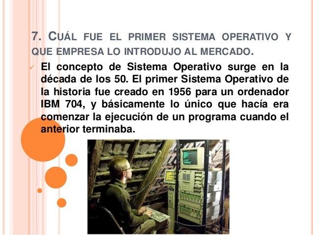 7. CUÁL FUE EL PRIMER SISTEMA OPERATIVO YQUE EMPRESA LO INTRODUJO AL MERCADO.   El concepto de Sistema Operativo surge en...