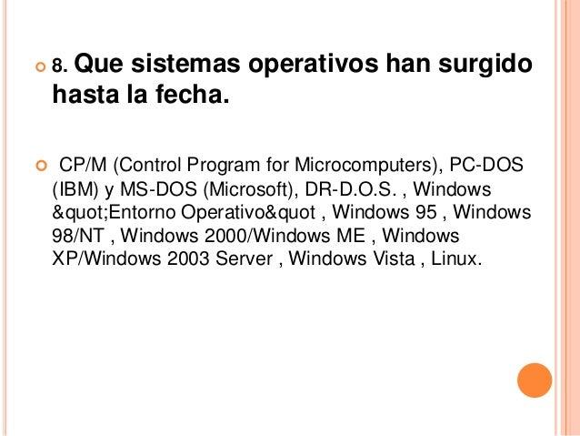    8. Que sistemas operativos han surgido    hasta la fecha.    CP/M (Control Program for Microcomputers), PC-DOS    (IB...