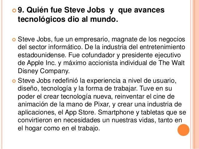  9.  Quién fue Steve Jobs y que avances    tecnológicos dio al mundo. Steve Jobs, fue un empresario, magnate de los nego...