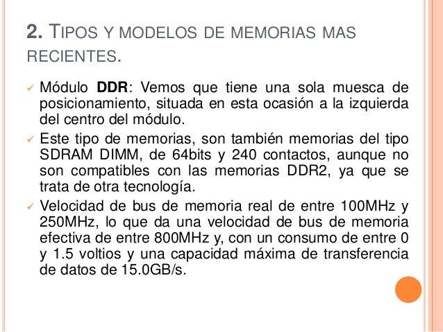 2. TIPOS Y MODELOS DE MEMORIAS MASRECIENTES.   Módulo DDR: Vemos que tiene una sola muesca de    posicionamiento, situada...