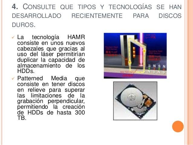 4. CONSULTE QUE TIPOS Y TECNOLOGÍAS SE HANDESARROLLADO           RECIENTEMENTE   PARA   DISCOSDUROS.   La tecnología HAMR...