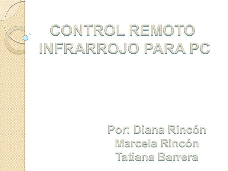 CONTROL REMOTO<br />INFRARROJO PARA PC<br />Por: Diana Rincón <br />Marcela Rincón <br />Tatiana Barrera <br />