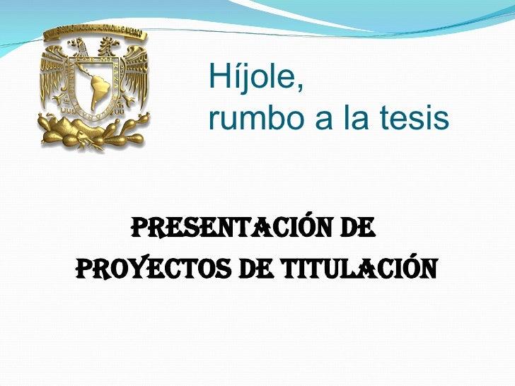 Híjole,    rumbo a la tesis <ul><li>Presentación de  </li></ul><ul><li>proyectos de titulación </li></ul>