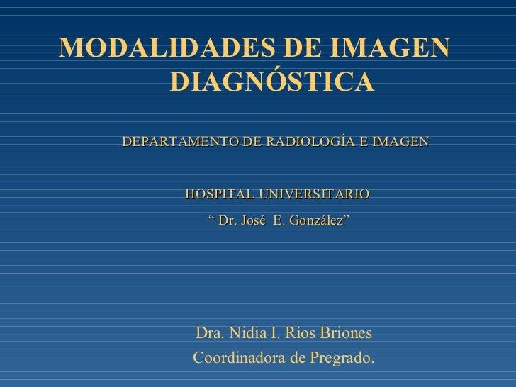 MODALIDADES DE IMAGEN    DIAGNÓSTICA Dra. Nidia I. Ríos Briones Coordinadora de Pregrado. DEPARTAMENTO DE RADIOLOGÍA E IMA...