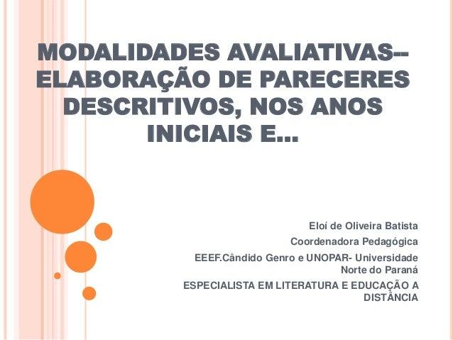 MODALIDADES AVALIATIVAS-ELABORAÇÃO DE PARECERES DESCRITIVOS, NOS ANOS INICIAIS E...  Eloí de Oliveira Batista Coordenadora...