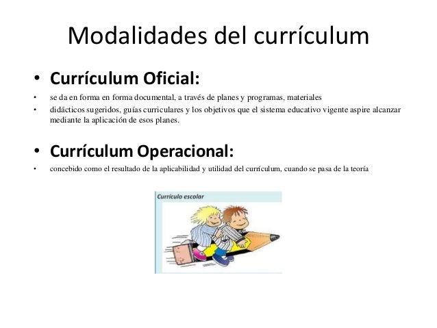 Modalidades del currículum • Currículum Oficial: • se da en forma en forma documental, a través de planes y programas, mat...