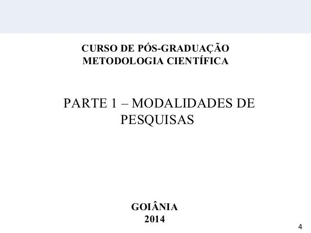 PARTE 1 – MODALIDADES DE PESQUISAS CURSO DE PÓS-GRADUAÇÃO METODOLOGIA CIENTÍFICA GOIÂNIA 2014 4