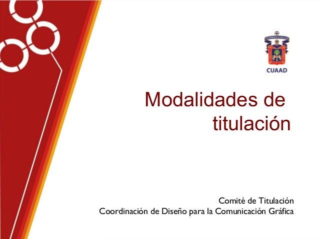 Modalidades de titulación Comité de Titulación Coordinación de Diseño para la Comunicación Gráfica