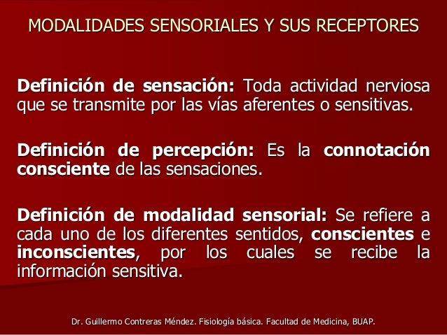 MODALIDADES SENSORIALES Y SUS RECEPTORES Definición de sensación: Toda actividad nerviosa que se transmite por las vías af...