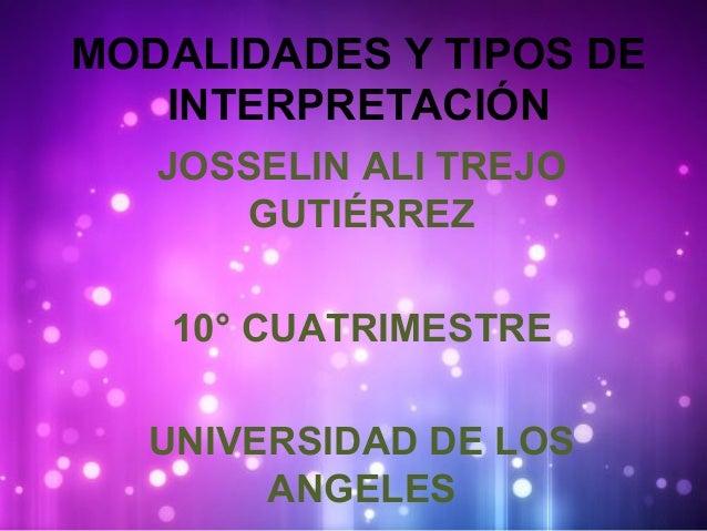 MODALIDADES Y TIPOS DE  INTERPRETACIÓN  JOSSELIN ALI TREJO  GUTIÉRREZ  10° CUATRIMESTRE  UNIVERSIDAD DE LOS  ANGELES