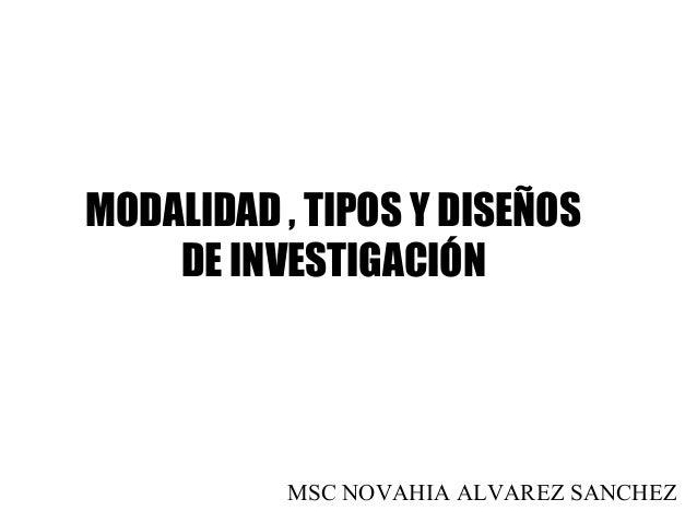 MSC NOVAHIA ALVAREZ SANCHEZ MODALIDAD , TIPOS Y DISEÑOS DE INVESTIGACIÓN