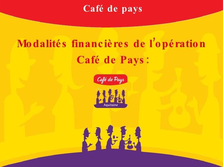 Café de pays <ul><li>Modalités financières de l'opération </li></ul><ul><li>Café de Pays: </li></ul>