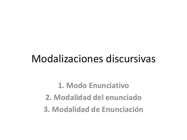 Modalizaciones discursivas 1. Modo Enunciativo 2. Modalidad del enunciado 3. Modalidad de Enunciación