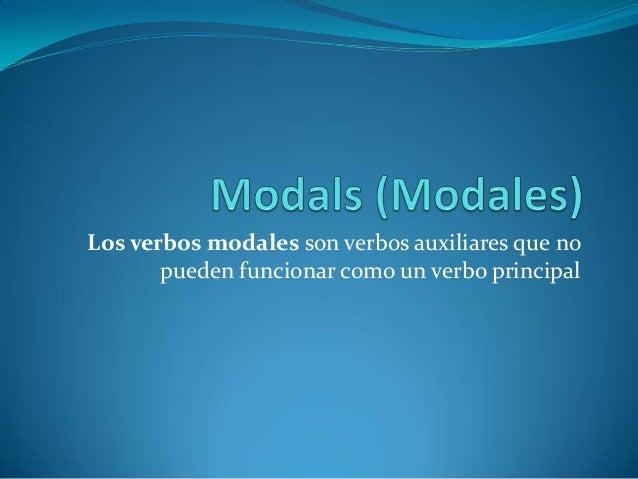 Los verbos modales son verbos auxiliares que no pueden funcionar como un verbo principal
