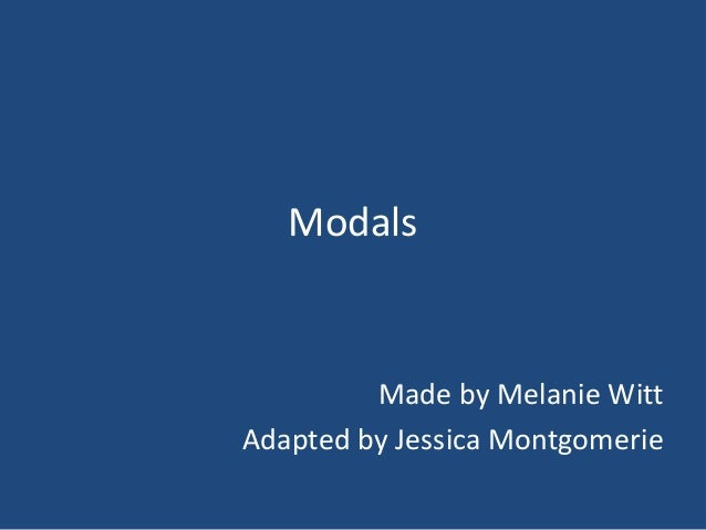 Modals Made by Melanie Witt Adapted by Jessica Montgomerie