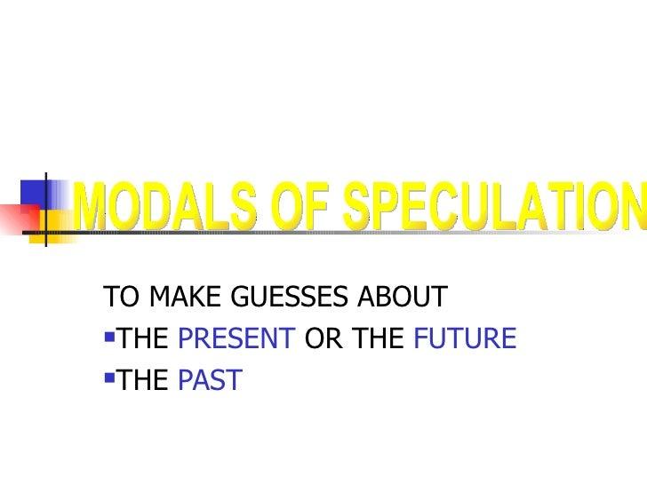 <ul><li>TO MAKE GUESSES ABOUT </li></ul><ul><li>THE  PRESENT  OR THE  FUTURE </li></ul><ul><li>THE  PAST </li></ul>MODALS ...