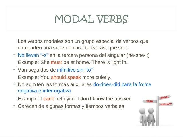 MODAL VERBS  Los verbos modales son un grupo especial de verbos que  comparten una serie de características, que son:• No ...