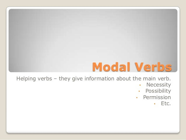 Modal VerbsHelping verbs – they give information about the main verb.• Necessity• Possibility• Permission• Etc.