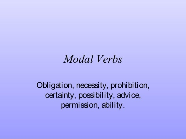 Modal Verbs Obligation, necessity, prohibition, certainty, possibility, advice, permission, ability.