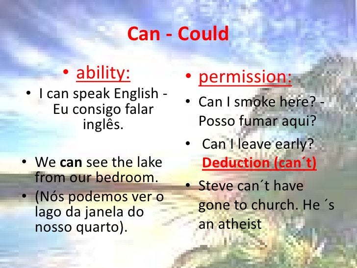 Can - Could<br />ability:<br />I canspeakEnglish - Eu consigo falar inglês.<br />Wecanseethelakefromourbedroom. <br />(Nós...