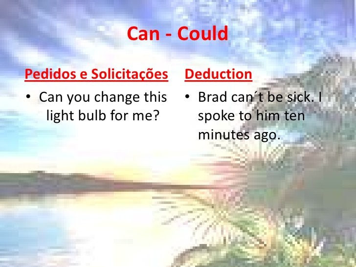 Can - Could<br />Pedidos e Solicitações<br />Canyouchangethis light bulb for me?<br />Deduction<br />Brad can´t besick. I ...
