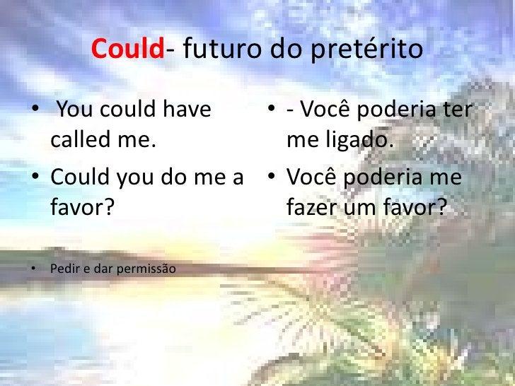 Could- futuro do pretérito<br />Youcouldhavecalled me. <br />Couldyou do me a favor? <br />Pedir e dar permissão<br />- Vo...