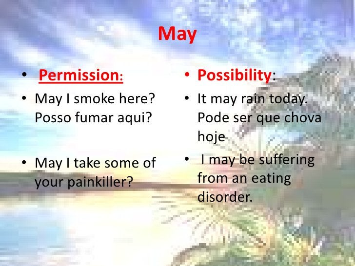 May<br />Permission:<br />May I smokehere? Posso fumar aqui?<br />May I take some ofyourpainkiller?<br />Possibility:<br /...