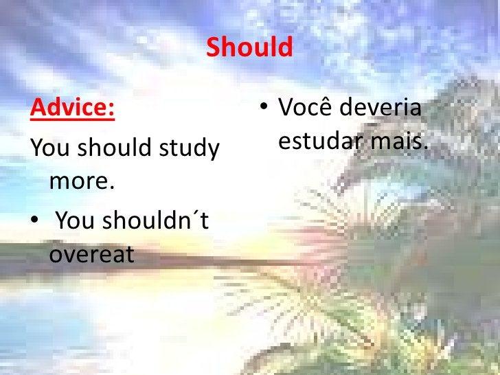 Should<br />Advice: <br />Youshouldstudy more. <br />Youshouldn´t overeat<br />Você deveria estudar mais.<br />