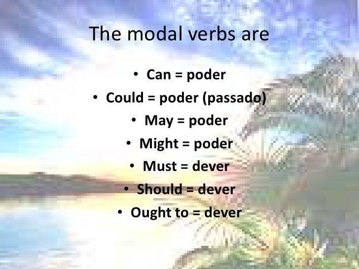 The modal verbs are <br />Can = poder<br />Could = poder (passado)<br />May = poder<br />Might = poder<br />Must = dever <...