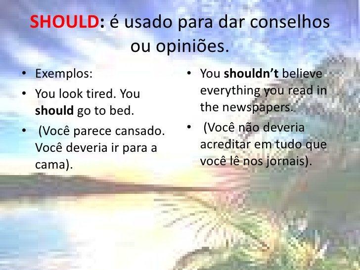SHOULD: é usado para dar conselhos ou opiniões.<br />Exemplos:<br />Youlooktired. Youshouldgo to bed.<br /> (Você parece ...