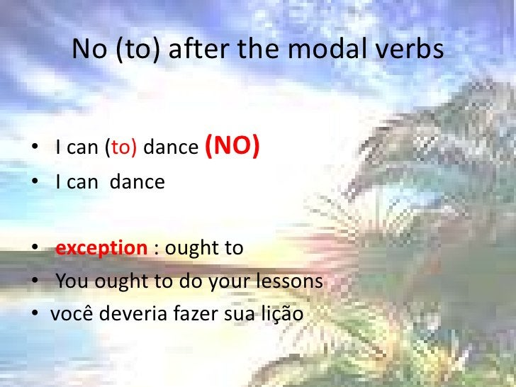 No (to) afterthe modal verbs<br /> I can (to) dance (NO)<br /> I can  dance<br />exception : ought to <br />Youought to do...