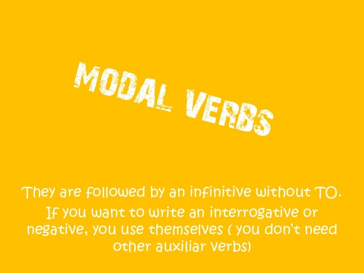 They are followed by an infinitive without TO.   If you want to make an interrogative or  negative sentence, you don't nee...