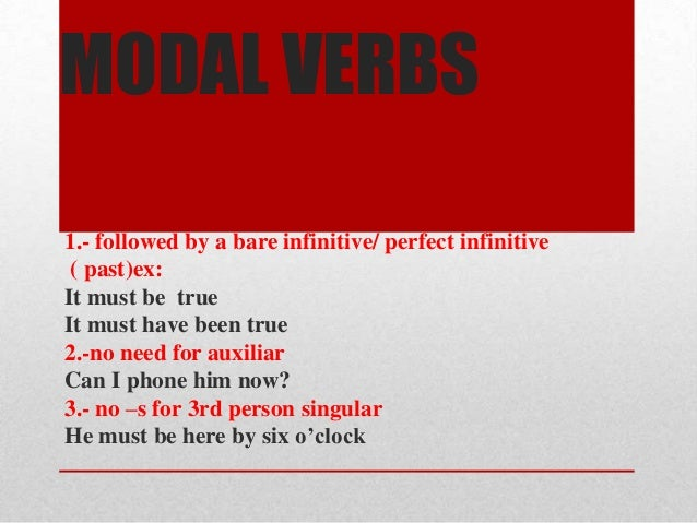 MODAL VERBS1.- followed by a bare infinitive/ perfect infinitive ( past)ex:It must be trueIt must have been true2.-no need...
