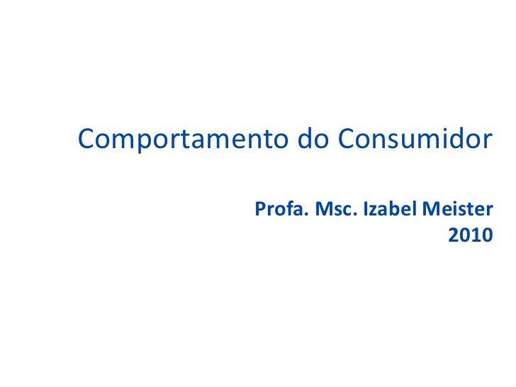 Comportamento do Consumidor           Profa. Msc. Izabel Meister                                2010