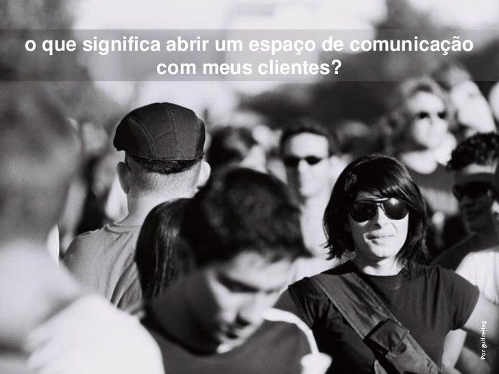 o que significa abrir um espaço de comunicação               com meus clientes?                                           ...