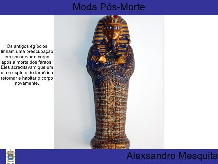 Alexsandro Mesquita Moda Pós-Morte Os antigos egípcios tinham uma preocupação em conservar o corpo após a morte dos faraós...