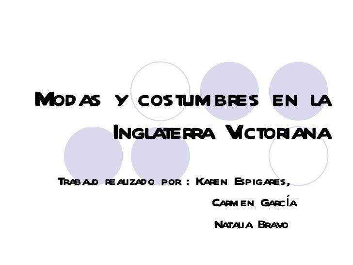 Modas y costumbres en la Inglaterra Victoriana Trabajo realizado por : Karen Espigares,  Carmen García Natalia Bravo