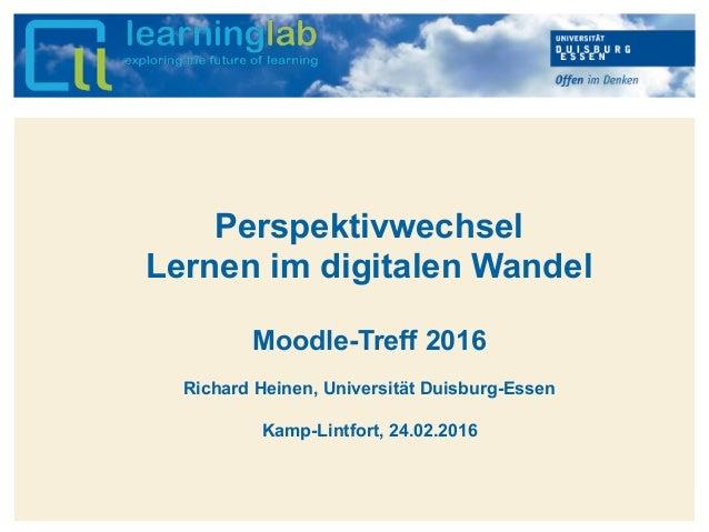 Hier kann Ihr Text stehen Perspektivwechsel Lernen im digitalen Wandel Moodle-Treff 2016 Richard Heinen, Universität Duisb...