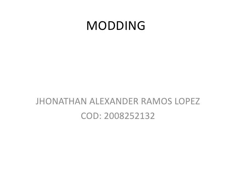 MODDING<br />JHONATHAN ALEXANDER RAMOS LOPEZ<br />COD: 2008252132<br />