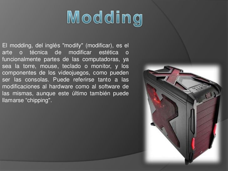 """El modding, del inglés """"modify"""" (modificar), es elarte o técnica de modificar estética ofuncionalmente partes de las compu..."""