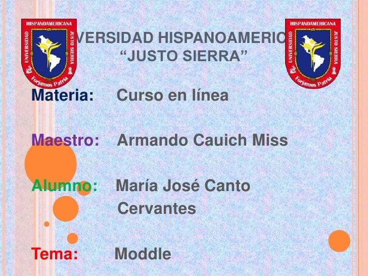 """UNIVERSIDAD HISPANOAMERICANA          """"JUSTO SIERRA""""Materia:   Curso en líneaMaestro:   Armando Cauich MissAlumno:    Marí..."""