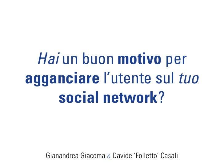 Hai un buon motivo per agganciare l'utente sul tuo     social network?      Gianandrea Giacoma & Davide 'Folletto' Casali